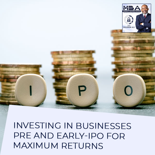 Investing In Businesses Pre And Early-IPO For Maximum Returns